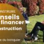 Réussir le financement de sa construction : les 6 conseils du banquier